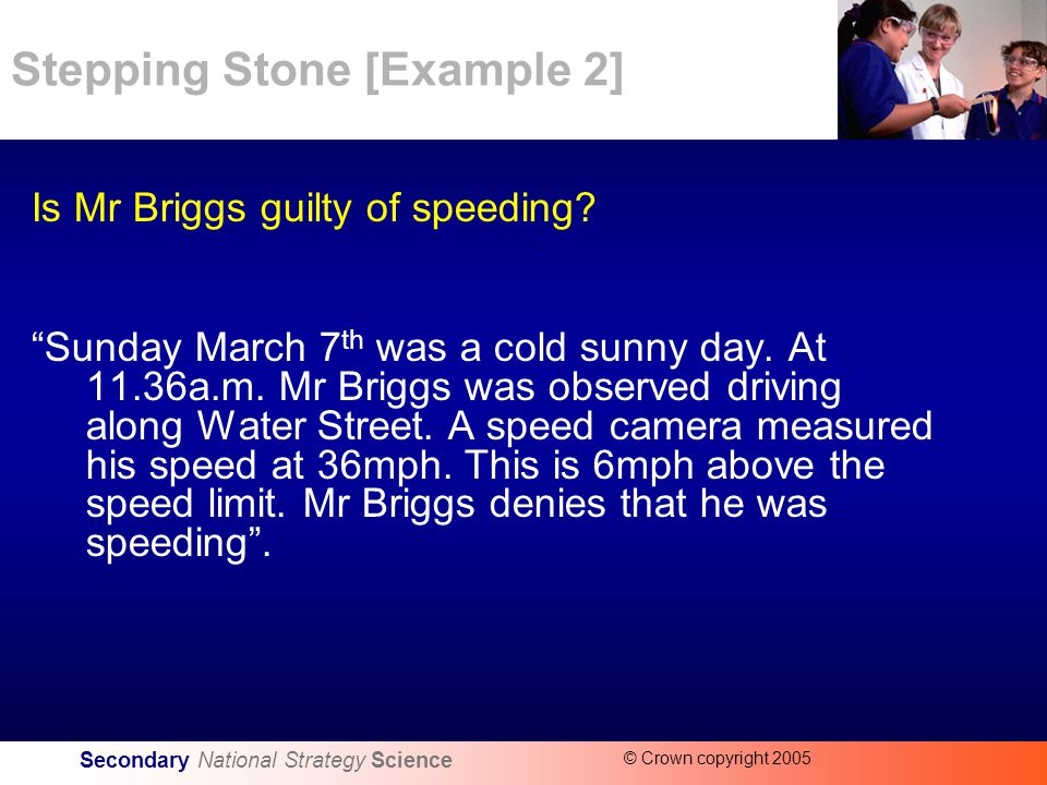 Secondary National Strategy Science © Crown copyright 2005 Stepping Stone [Example 2] Is Mr Briggs guilty of speeding.