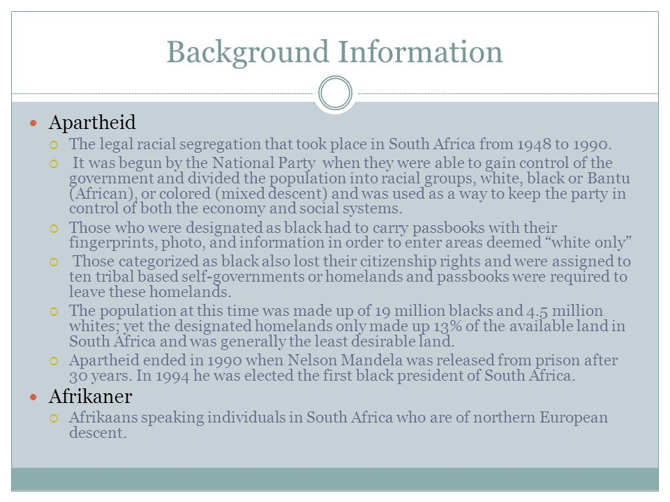 Background Information Apartheid  The legal racial segregation that took place in South Africa from 1948 to 1990.