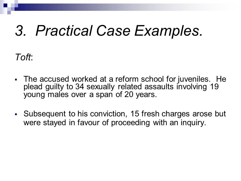 3. Practical Case Examples. Toft:  The accused worked at a reform school for juveniles. He plead guilty to 34 sexually related assaults involving 19