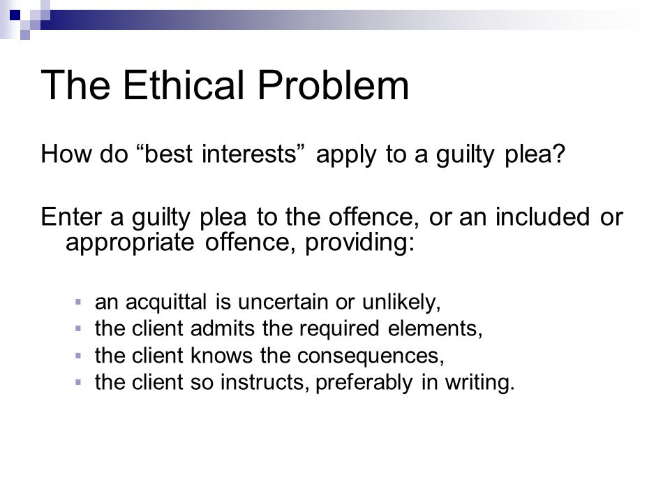 The Ethical Problem How do best interests apply to a guilty plea.