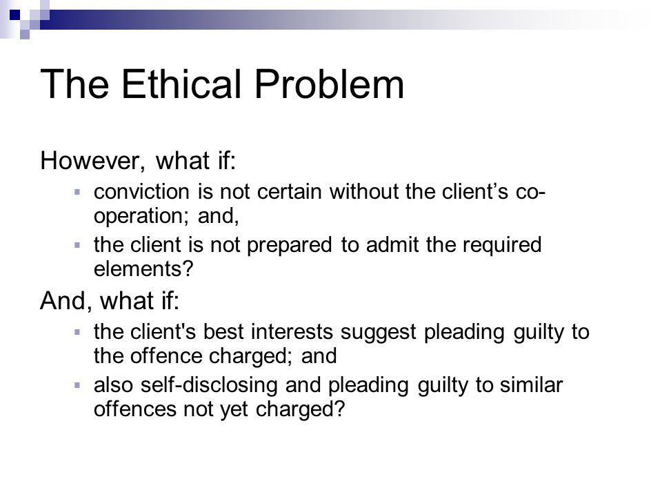 The Ethical Problem However, what if:  conviction is not certain without the client's co- operation; and,  the client is not prepared to admit the required elements.