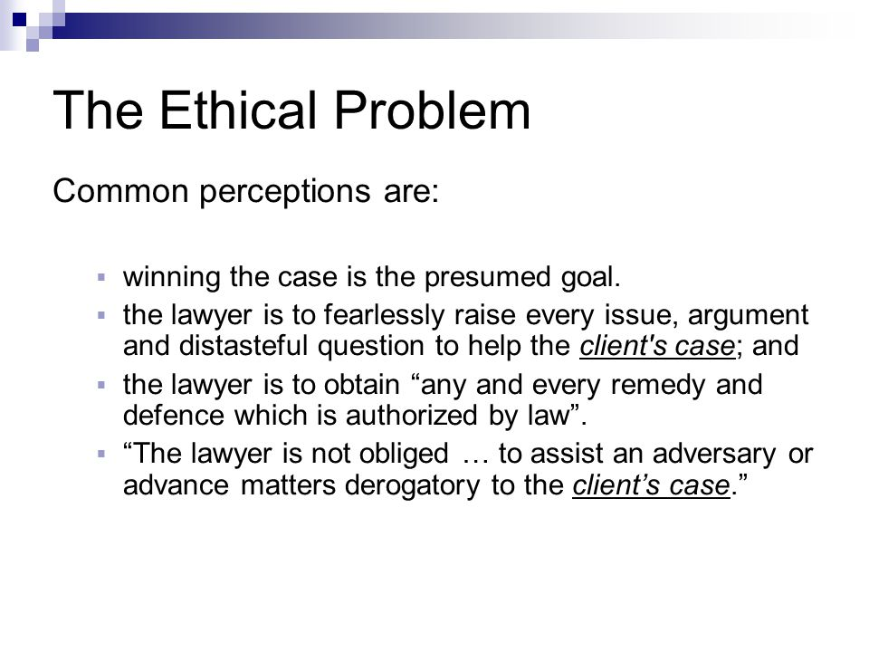 The Ethical Problem Common perceptions are:  winning the case is the presumed goal.