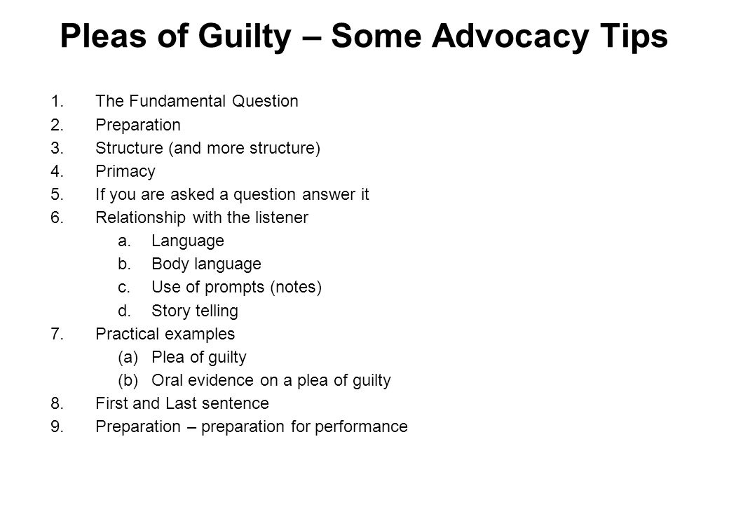 Pleas of Guilty – Some Advocacy Tips 1.The Fundamental Question 2.Preparation 3.Structure (and more structure) 4.Primacy 5.If you are asked a question answer it 6.Relationship with the listener a.Language b.Body language c.Use of prompts (notes) d.Story telling 7.Practical examples (a)Plea of guilty (b)Oral evidence on a plea of guilty 8.First and Last sentence 9.Preparation – preparation for performance