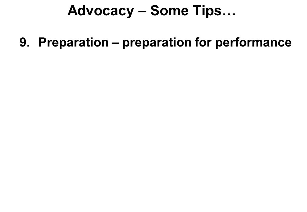Advocacy – Some Tips… 9.Preparation – preparation for performance