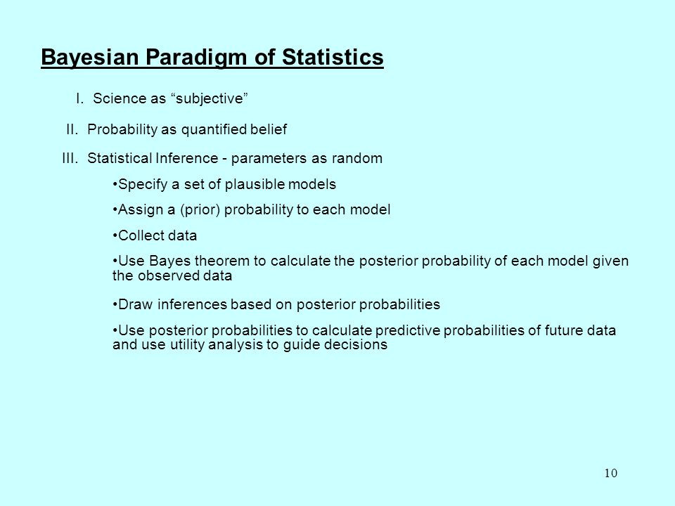 "10 Bayesian Paradigm of Statistics I. Science as ""subjective"" II. Probability as quantified belief III. Statistical Inference - parameters as random S"