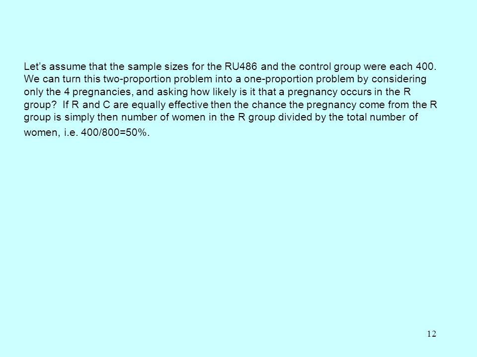12 Let's assume that the sample sizes for the RU486 and the control group were each 400. We can turn this two-proportion problem into a one-proportion