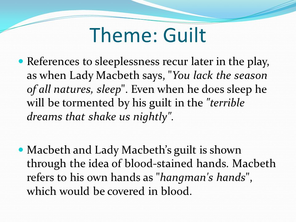 Theme: Guilt When Lady Macbeth urges him to wash the blood off, he realises it is impossible to wash away his guilt.