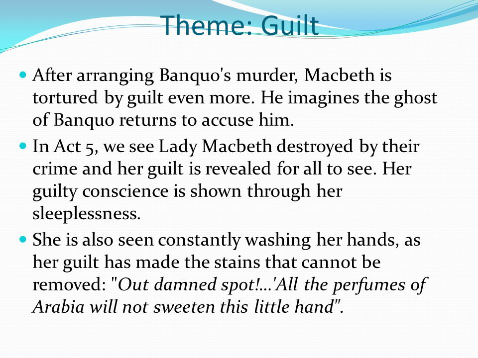 Theme: Guilt Her rambling words reveal her part in Macbeth s crimes: Who would have thought the old man to have had so much blood in him? She reassured Macbeth in Act 3 What s done is done but now she sees that her guilt is destroying her: What s done cannot be undone .