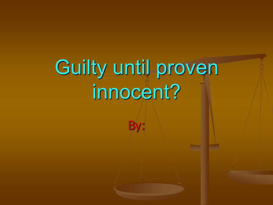 Guilty until proven innocent? By: