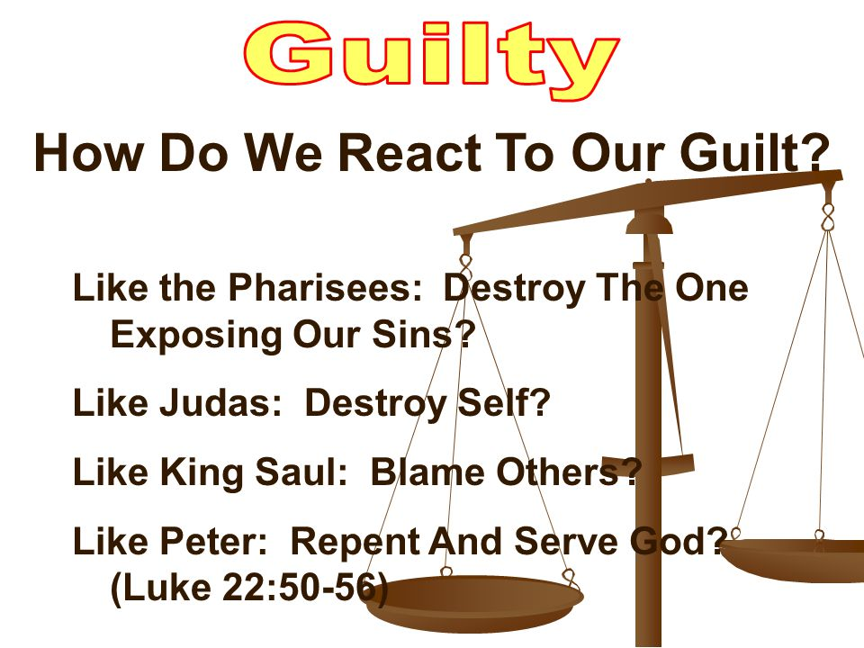 How Do We React To Our Guilt. Like the Pharisees: Destroy The One Exposing Our Sins.