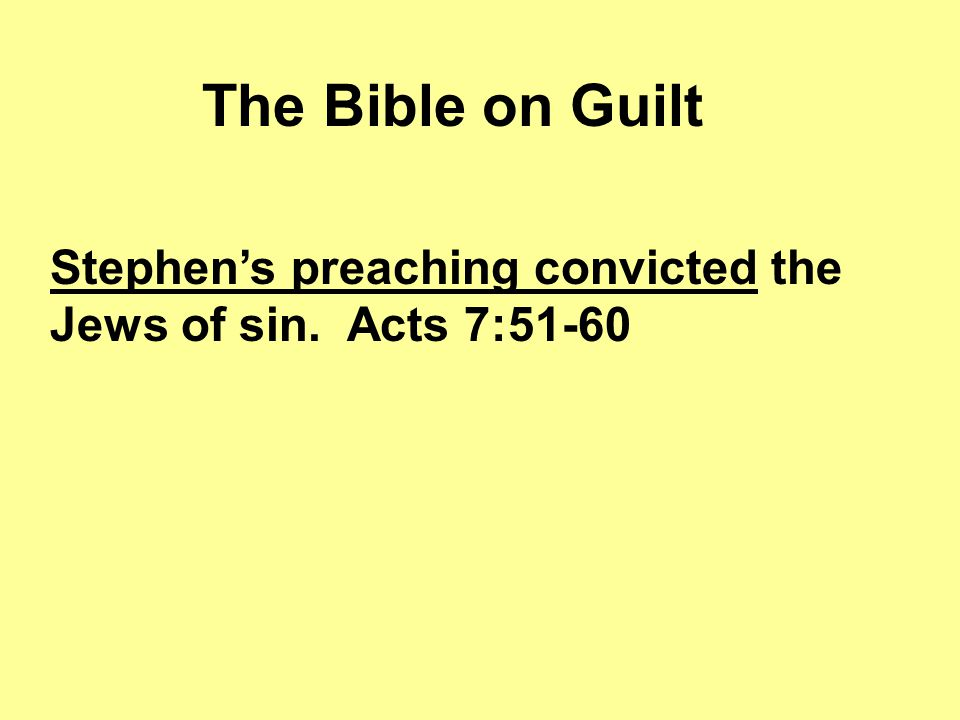 The Bible on Guilt Stephen's preaching convicted the Jews of sin. Acts 7:51-60