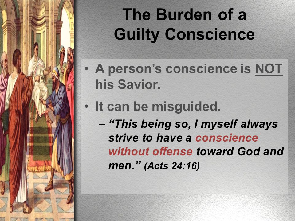 A person's conscience is NOT his Savior. It can be misguided.