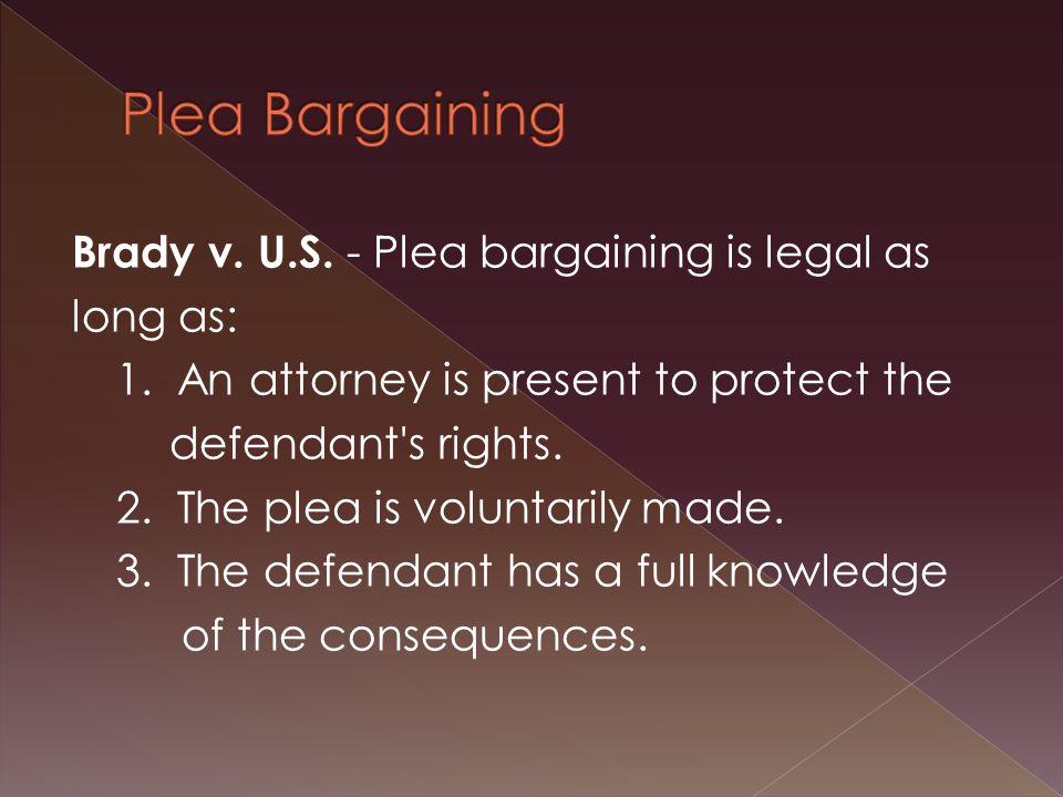 Brady v. U.S. - Plea bargaining is legal as long as: 1.