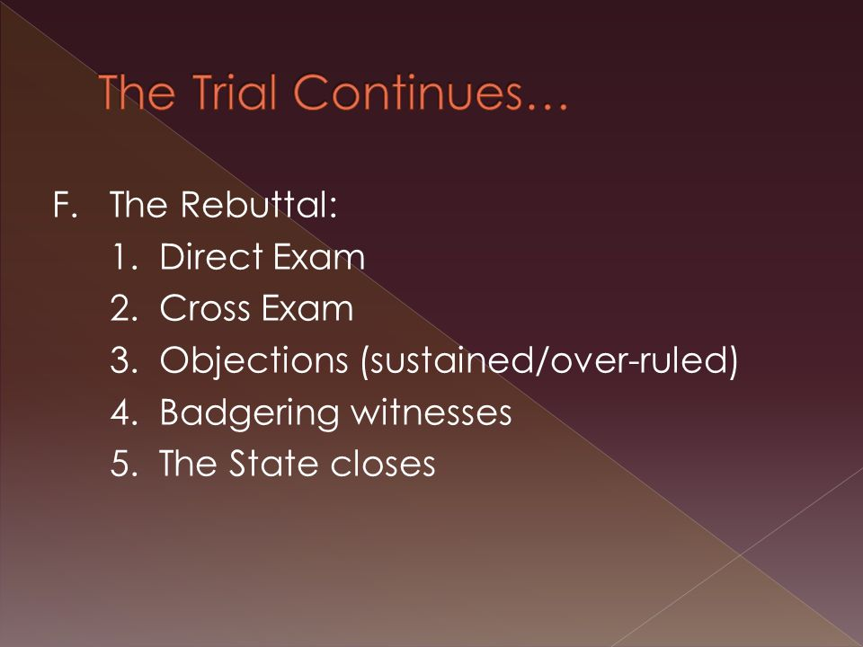 F.The Rebuttal: 1. Direct Exam 2. Cross Exam 3. Objections (sustained/over-ruled) 4.