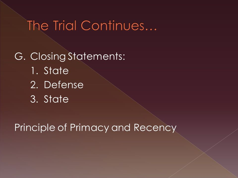 G.Closing Statements: 1. State 2. Defense 3. State Principle of Primacy and Recency