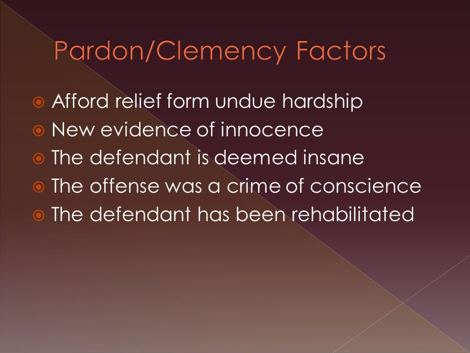  Afford relief form undue hardship  New evidence of innocence  The defendant is deemed insane  The offense was a crime of conscience  The defendant has been rehabilitated