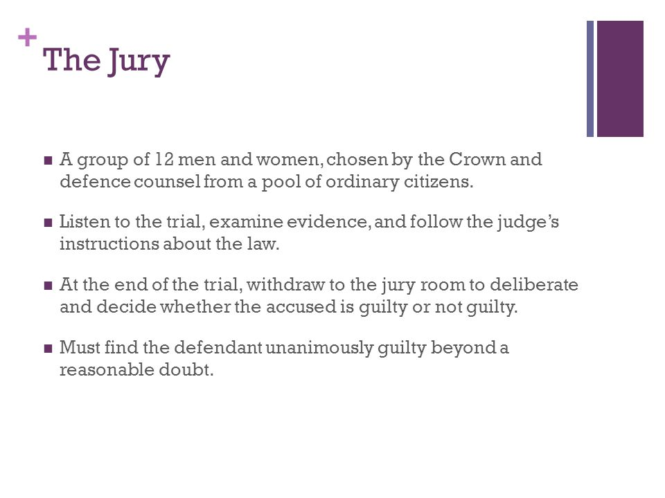+ The Jury A group of 12 men and women, chosen by the Crown and defence counsel from a pool of ordinary citizens.