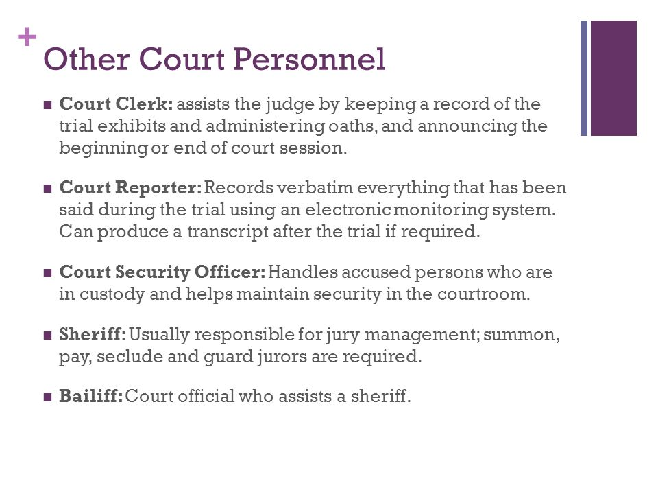 + Other Court Personnel Court Clerk: assists the judge by keeping a record of the trial exhibits and administering oaths, and announcing the beginning or end of court session.