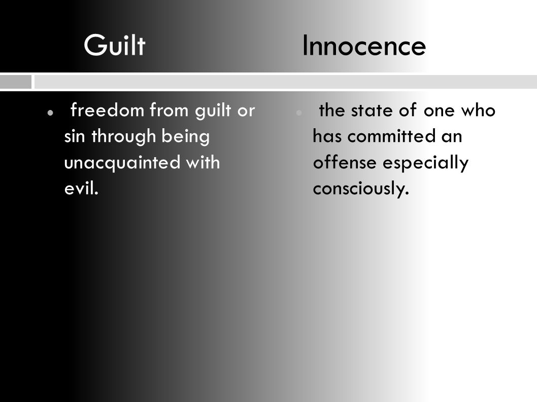 Guilt Innocence freedom from guilt or sin through being unacquainted with evil.