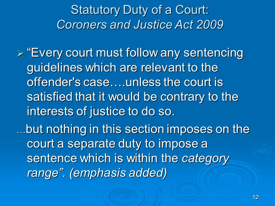 Statutory Duty of a Court: Coroners and Justice Act 2009  Every court must follow any sentencing guidelines which are relevant to the offender s case….unless the court is satisfied that it would be contrary to the interests of justice to do so.