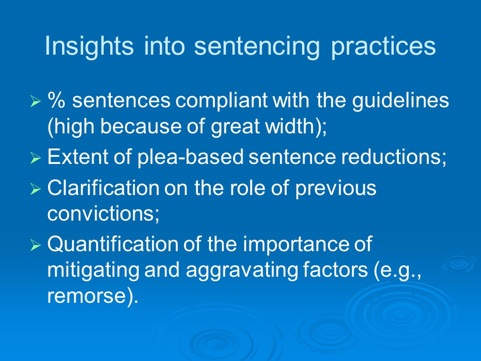 Insights into sentencing practices   % sentences compliant with the guidelines (high because of great width);   Extent of plea-based sentence reductions;   Clarification on the role of previous convictions;   Quantification of the importance of mitigating and aggravating factors (e.g., remorse).