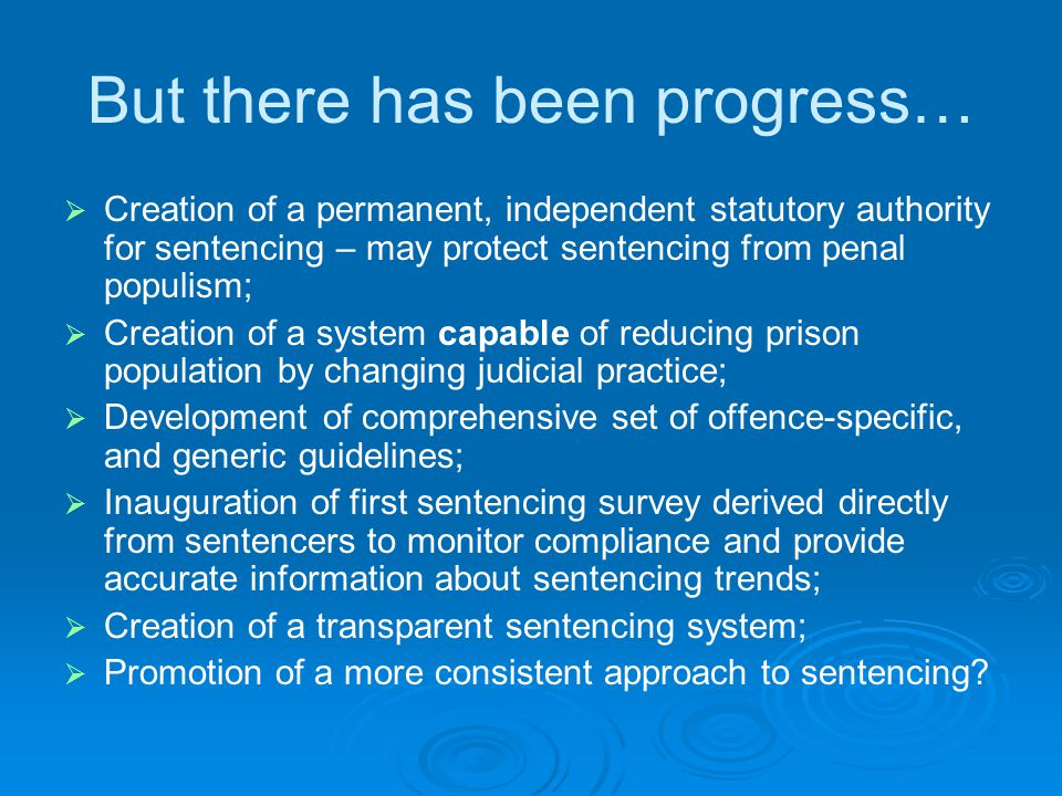 But there has been progress…   Creation of a permanent, independent statutory authority for sentencing – may protect sentencing from penal populism;   Creation of a system capable of reducing prison population by changing judicial practice;   Development of comprehensive set of offence-specific, and generic guidelines;   Inauguration of first sentencing survey derived directly from sentencers to monitor compliance and provide accurate information about sentencing trends;   Creation of a transparent sentencing system;   Promotion of a more consistent approach to sentencing?