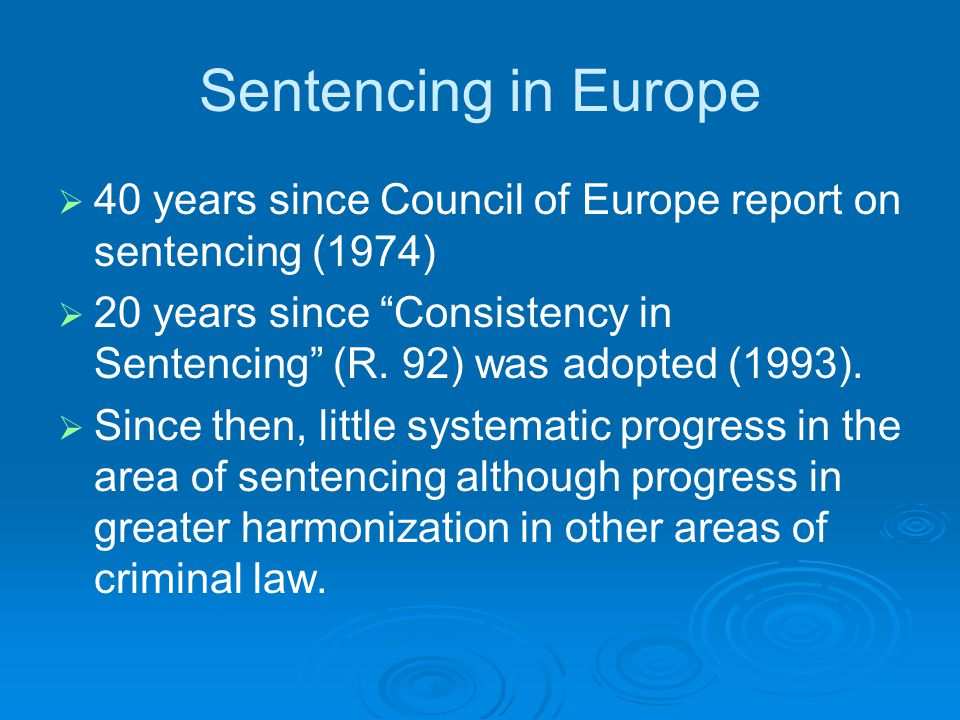 Sentencing in Europe   40 years since Council of Europe report on sentencing (1974)   20 years since Consistency in Sentencing (R.