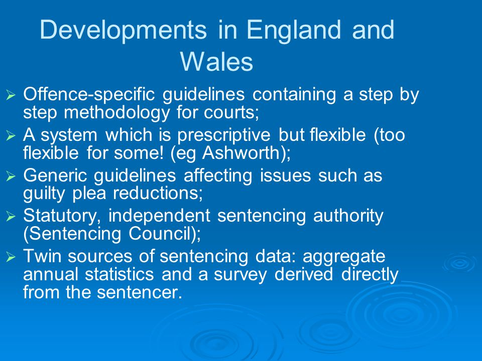 Developments in England and Wales   Offence-specific guidelines containing a step by step methodology for courts;   A system which is prescriptive but flexible (too flexible for some.