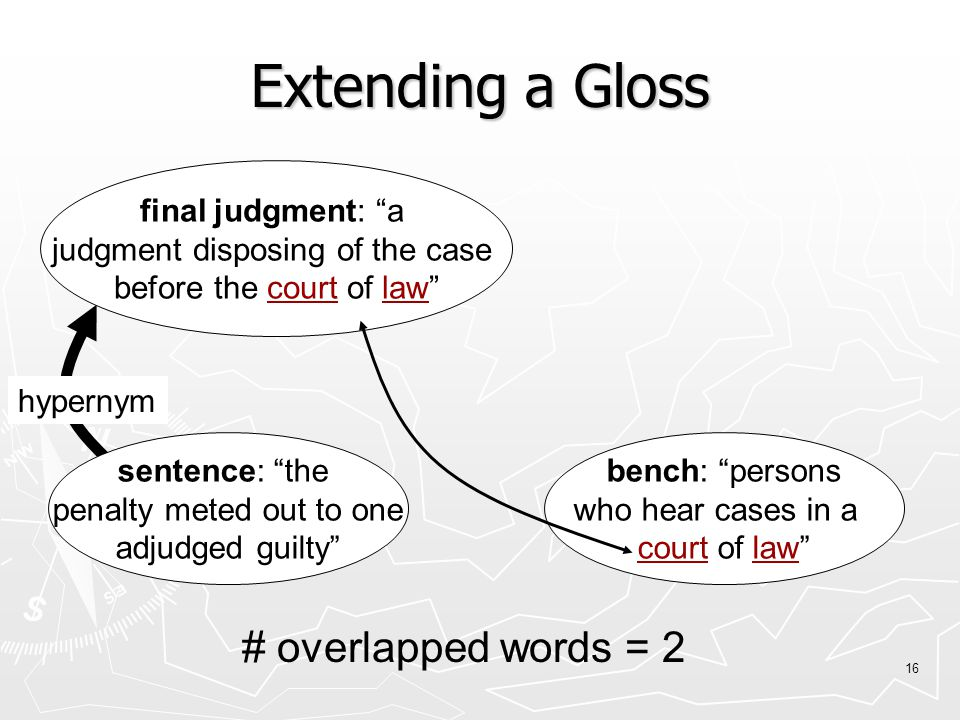 16 sentence: the penalty meted out to one adjudged guilty final judgment: a judgment disposing of the case before the court of law bench: persons who hear cases in a court of law hypernym # overlapped words = 2 Extending a Gloss