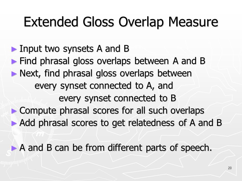 20 Extended Gloss Overlap Measure ► Input two synsets A and B ► Find phrasal gloss overlaps between A and B ► Next, find phrasal gloss overlaps between every synset connected to A, and every synset connected to B ► Compute phrasal scores for all such overlaps ► Add phrasal scores to get relatedness of A and B ► A and B can be from different parts of speech.