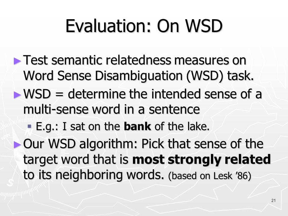 21 Evaluation: On WSD ► Test semantic relatedness measures on Word Sense Disambiguation (WSD) task. ► WSD = determine the intended sense of a multi-se