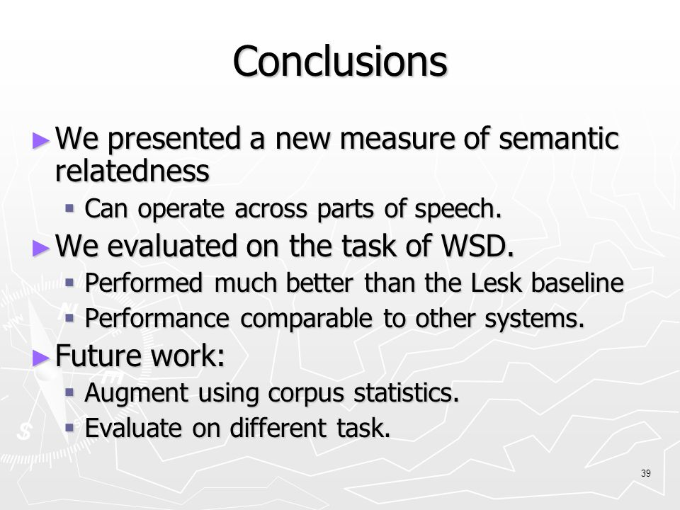 39 Conclusions ► We presented a new measure of semantic relatedness  Can operate across parts of speech.