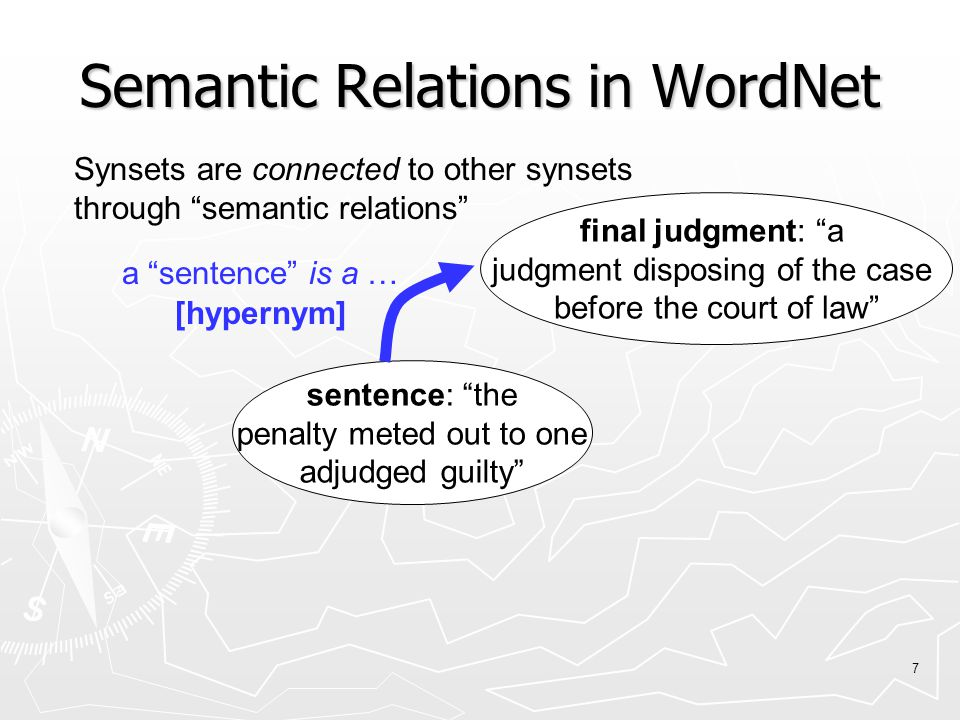 7 Semantic Relations in WordNet final judgment: a judgment disposing of the case before the court of law sentence: the penalty meted out to one adjudged guilty Synsets are connected to other synsets through semantic relations [hypernym] a sentence is a …
