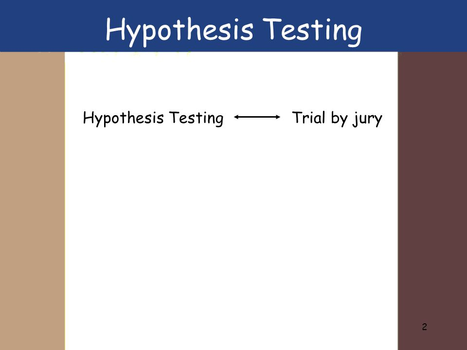 3 Individual on trial. Is he/she innocent? Evidence Trial Hypothesis Testing & Trial by jury