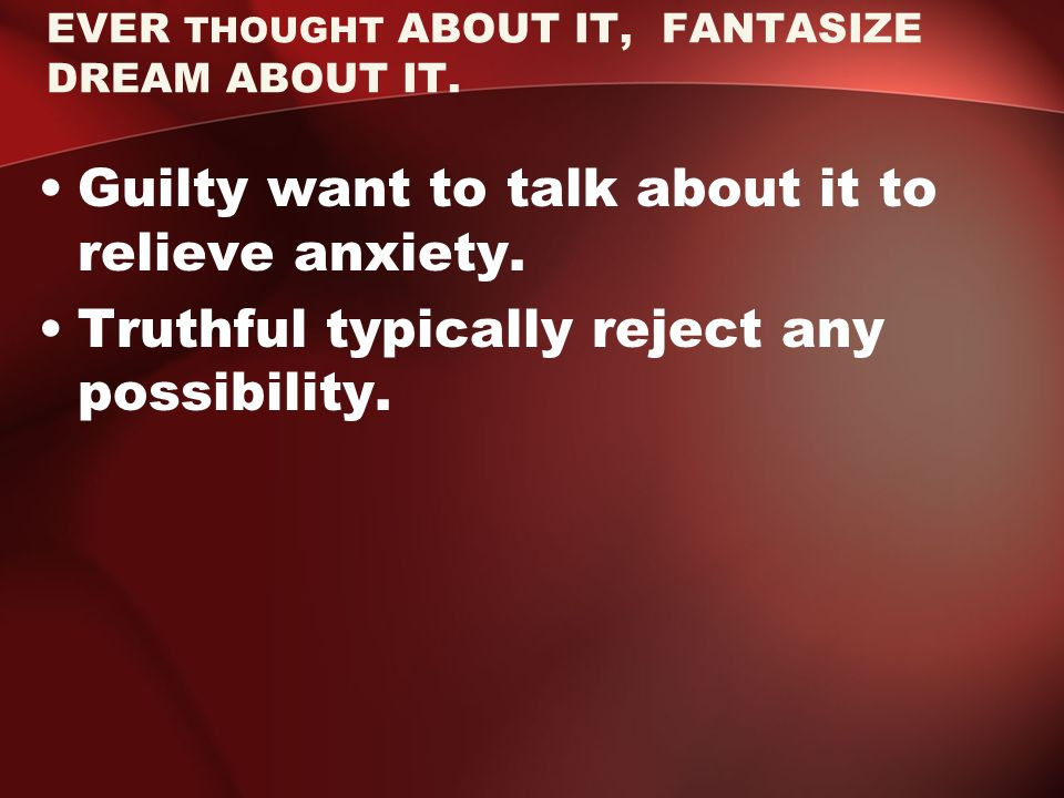 EVER THOUGHT ABOUT IT, FANTASIZE DREAM ABOUT IT. Guilty want to talk about it to relieve anxiety.