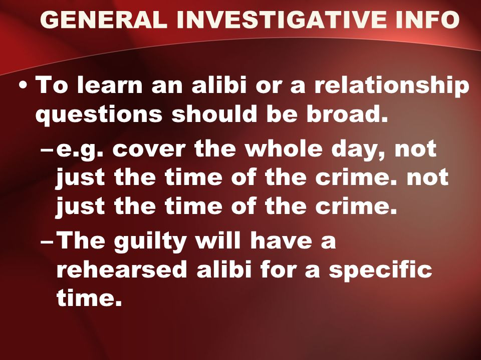 GENERAL INVESTIGATIVE INFO To learn an alibi or a relationship questions should be broad.