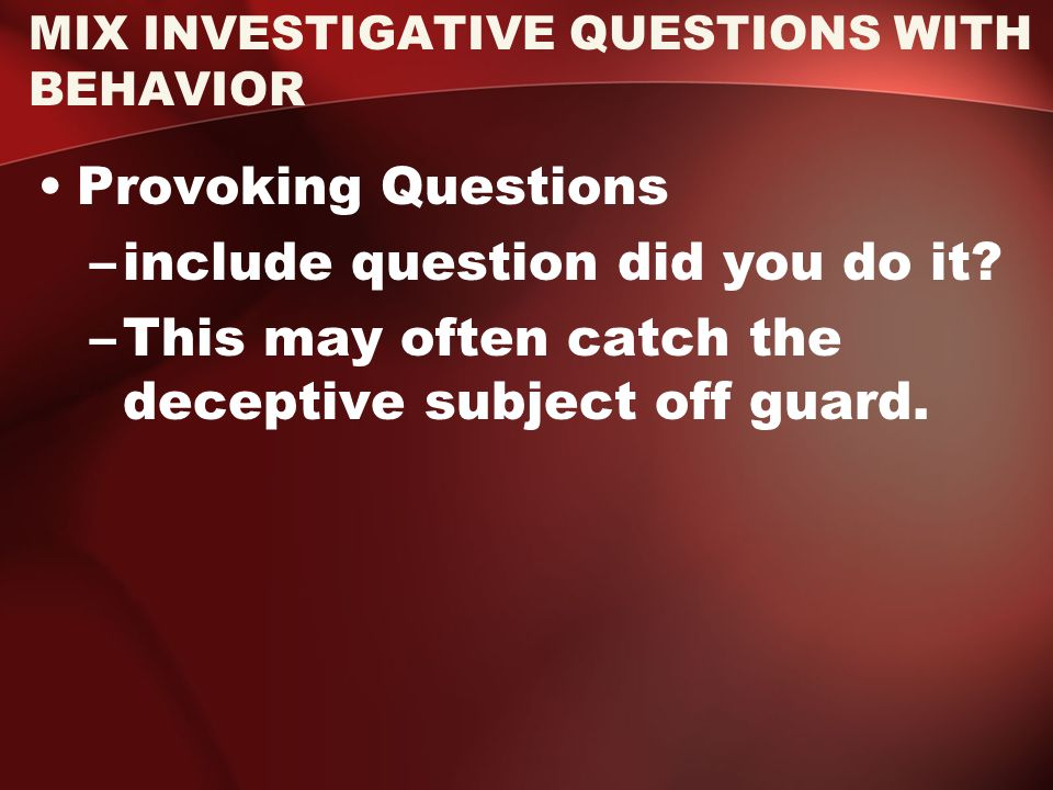 MIX INVESTIGATIVE QUESTIONS WITH BEHAVIOR Provoking Questions –include question did you do it.