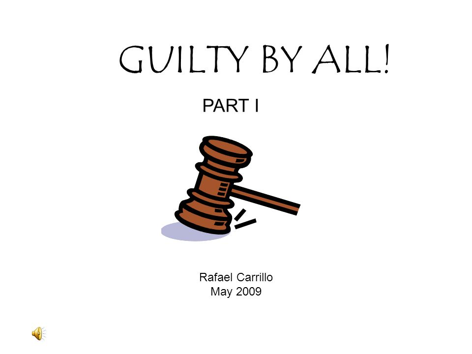 GUILTY BY ALL! Rafael Carrillo May 2009 PART I