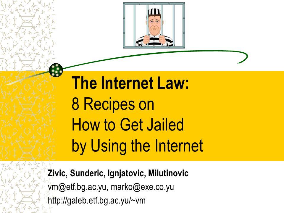 The Internet Law: 8 Recipes on How to Get Jailed by Using the Internet Zivic, Sunderic, Ignjatovic, Milutinovic vm@etf.bg.ac.yu, marko@exe.co.yu http://galeb.etf.bg.ac.yu/~vm