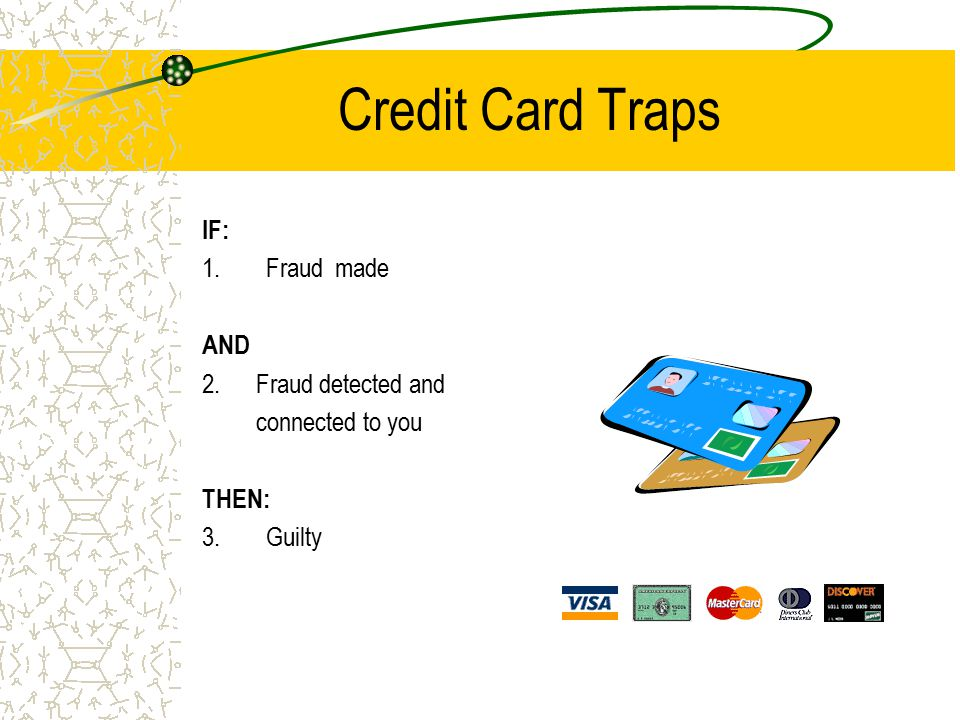 Credit Card Traps IF: 1.Fraud made AND 2. Fraud detected and connected to you THEN: 3.Guilty