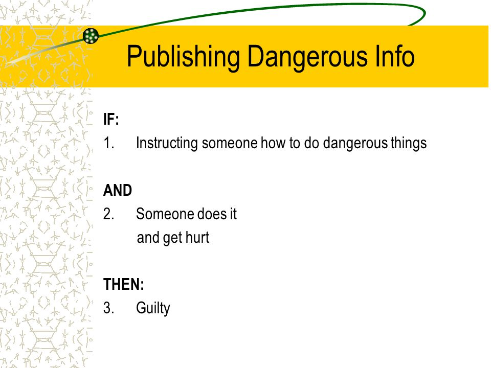 Publishing Dangerous Info IF: 1.Instructing someone how to do dangerous things AND 2.Someone does it and get hurt THEN: 3.Guilty
