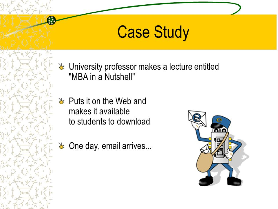 Case Study University professor makes a lecture entitled MBA in a Nutshell Puts it on the Web and makes it available to students to download One day, email arrives...