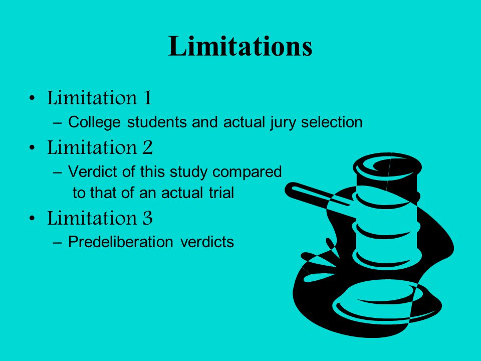 Limitations Limitation 1 –College students and actual jury selection Limitation 2 –Verdict of this study compared to that of an actual trial Limitation 3 –Predeliberation verdicts