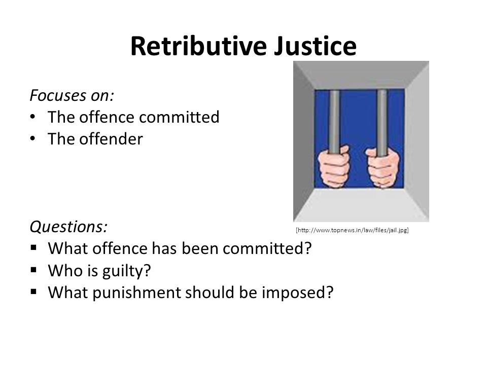 Retributive Justice Focuses on: The offence committed The offender Questions: [http://www.topnews.in/law/files/jail.jpg]  What offence has been commi
