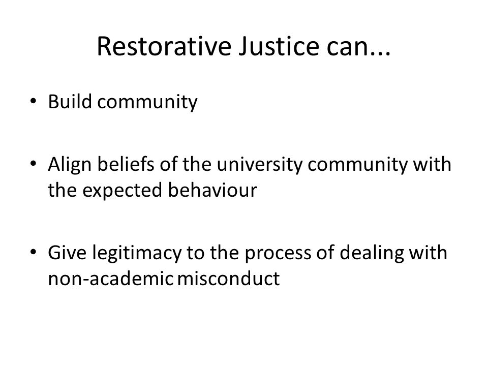 Restorative Justice can... Build community Align beliefs of the university community with the expected behaviour Give legitimacy to the process of dea
