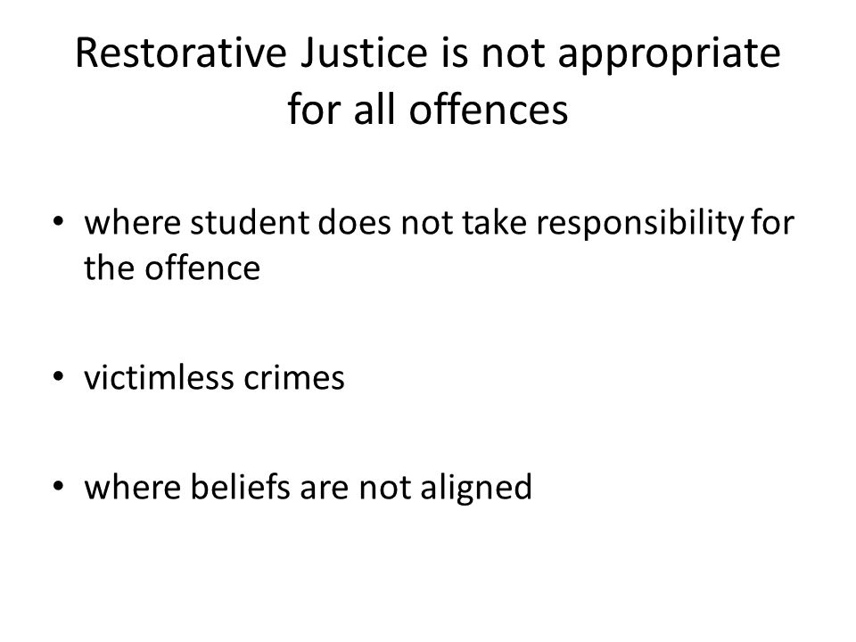 Restorative Justice is not appropriate for all offences where student does not take responsibility for the offence victimless crimes where beliefs are