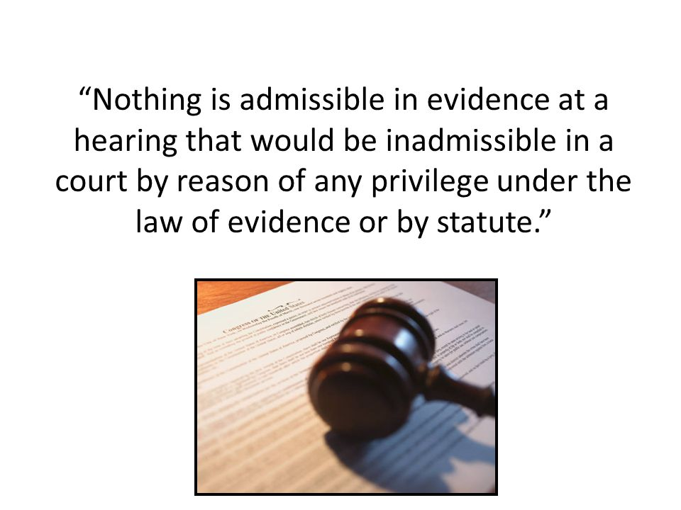 """Nothing is admissible in evidence at a hearing that would be inadmissible in a court by reason of any privilege under the law of evidence or by statu"