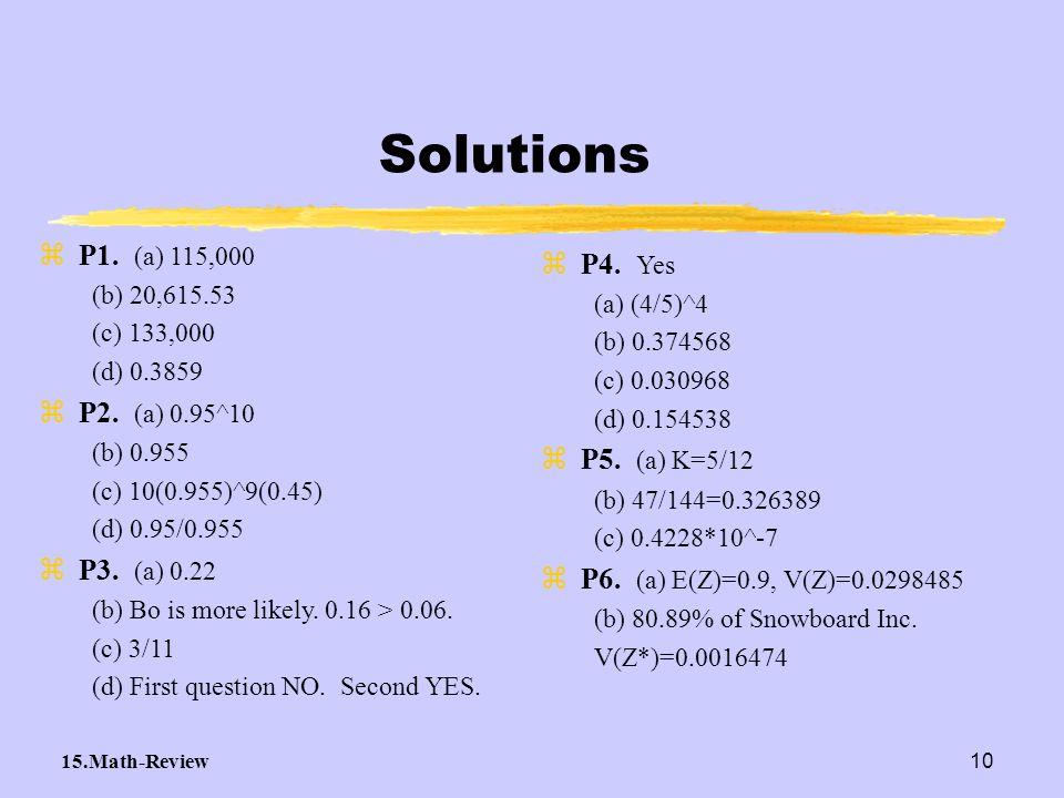 15.Math-Review10 Solutions zP1. (a) 115,000 (b) 20,615.53 (c) 133,000 (d) 0.3859 zP2. (a) 0.95^10 (b) 0.955 (c) 10(0.955)^9(0.45) (d) 0.95/0.955 zP3.
