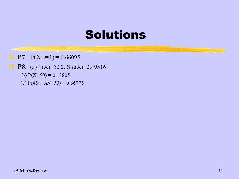 15.Math-Review11 Solutions zP7. P(X<=4) = 0.66095 zP8. (a) E(X)=52.2, Std(X)=2.49516 (b) P(X<50) = 0.18805 (c) P(45<=X<=55) = 0.86775