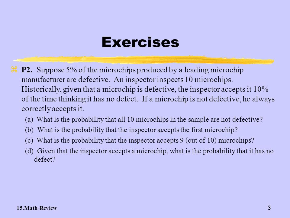 15.Math-Review3 Exercises zP2. Suppose 5% of the microchips produced by a leading microchip manufacturer are defective. An inspector inspects 10 micro